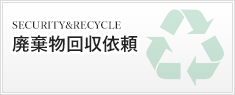 SECURITY & RECYCLE 機密・重要・保存文書リサイクル